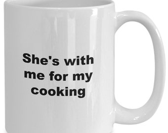 Funny cook coffee mug or tea cup - she's with me for my cooking