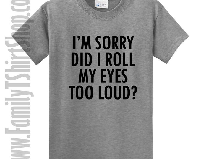 I'm Sorry Did I Roll My Eyes Too Loud? T-shirt