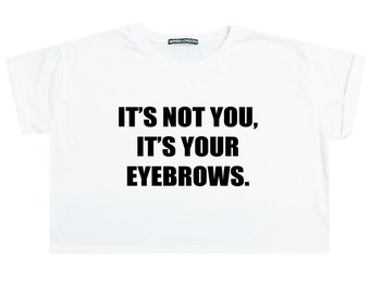 Its Not You Its Your Eyebrows Crop Top T Shirt Womens Girl Funny Fun Tumblr Hipster Paris Slogan Grunge Goth Punk Fashion Festival Indie