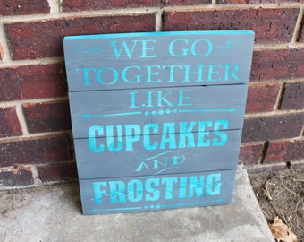Cupcake Sign- We go Together- Like Cupcakes and Frosting- Home Decor- Bakery Sign- Gift for Her- Love Sign- Cupcake- Frosting- Wood Sign