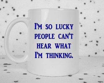 Funny coffee mug, bad thoughts, I'm lucky, sarcastic mug, sarcasm, you can't hear what I'm thinking, I hate everyone, sassy gift, funny gift