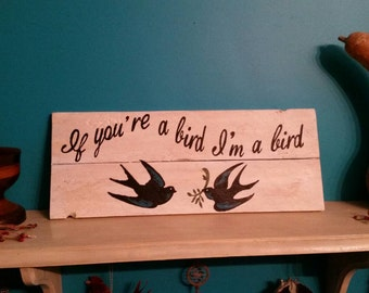 Wood sign....If you're a bird I'm a bird!