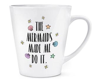 The Mermaids Made Me Do It 12oz Latte Mug Cup