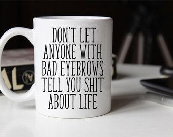 Bad Eyebrows Coffee Mug | Ceramic Coffee Mug | 11 oz Mug 15 oz Mug | Funny Coffee Mug | Coffee Mugs with Sayings | Sublimation Mug