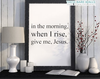Printable Wall Art, In the morning, when I Rise, Give me Jesus Print, Religious Print, Size 8x10, Give Me Jesus quote, Give Me Jesus print