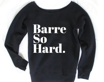 Barre So Hard - Barre Sweater - Barre Clothing - Barre Shirt - Barre Apparel - Barre Sweatshirt - Barre Clothes - Yoga Top - Yoga Clothes