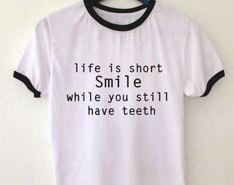 life is short smile while you still have teeth, quote t shirt, ringer tshirt, tshirt with saying, life quote t shirt, typography t shirt