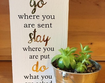 go where you are sent, stay where you are put, do what you are asked