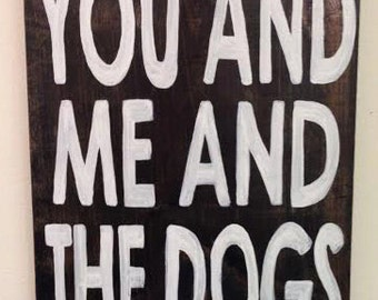 You and me and the dogs quote sign handmade 11x14