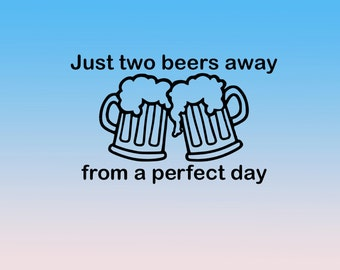 Just Two Beers Away from a Perfect Day Vinyl Decal