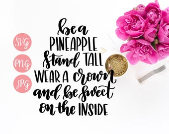Be a Pineapple, Stand Tall, Wear a Crown and be Sweet on the Inside PNG SVG Cutting file Cricut Silhouette Vinyl Sayings