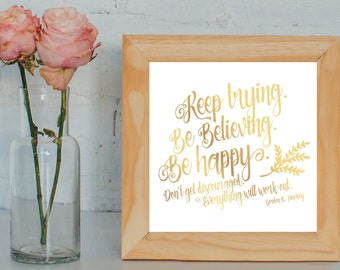LDS Quotes - Keep trying, Be Believing and Be Happy. Don't get discouraged. Things will work out! - Gordon B. Hinckley Quote Printable