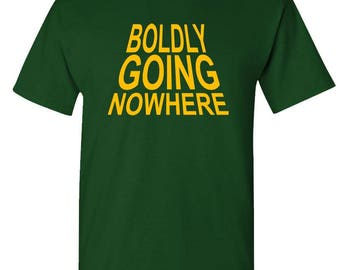 BOLDLY GOING NOWHERE - t-shirt short or long sleeve your choice!