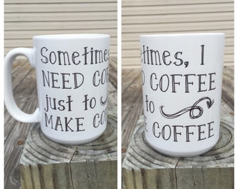 Sometimes I need coffe just to make coffee - coffee mug