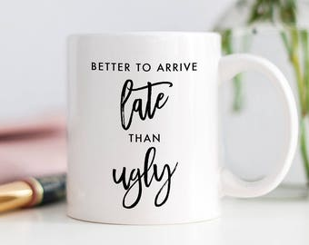 Better To Arrive Late Than Ugly, Sassy Coffee Mug, Funny Gift, Fashionista Mug, Gift for Friend, Party Girl Gift, Sister Gift, Fashion Gift