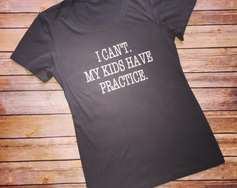 I cant my kids have practice, I cant my kid has practice, baseball mom shirt, volleyball mom, soccer mom, sports mom shirt, sports mom