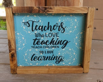 Teachers who love teaching teach children to love learning, teacher appreciation, teacher gift, wood sign, teacher thank you gifts