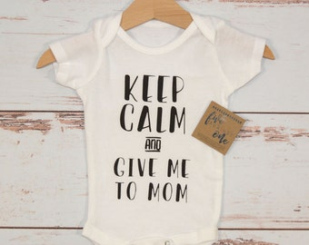 Keep Calm and Give Me to Mom Baby Bodysuit, Baby shower gift, First birthday, Baby gifts, Baby shirt, Baby Outfits, New Baby