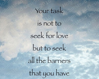 Rumi: Your task is not to seek for love but to seek all the barriers you have built against it.