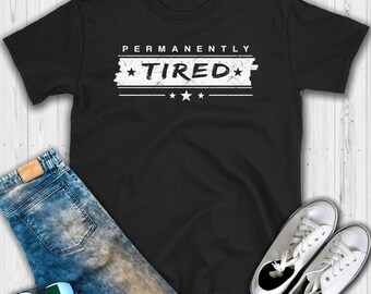 Permanently Tired T shirt - Tired shirt - Permanently tired - Funny shirt - I'm so tired shirt - Super tired shirt - Tired - Always tired