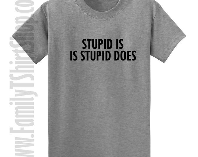 Stupid Is Is Stupid Does T-shirt