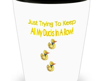 Just Trying To Keep All My Ducks In A Row Shot Glass