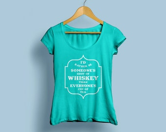 "Womens Whiskey Shirt ""I'd rather be someone's shot of Whiskey than everyones cup of tea"" S-XXL"