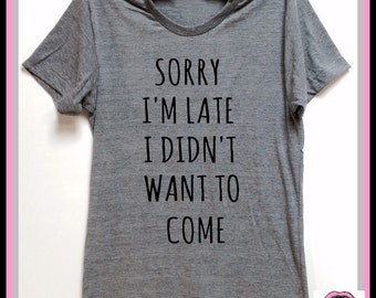 Sorry I'm Late I Didn't Want To Come. Unisex Super soft tri blend T-shirt. Introvert shirt. Party. Best friend shirt. Sorry shirt. Humor