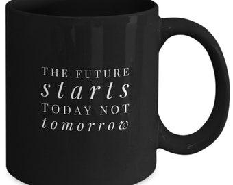 The future starts today not tomorrow mug. perfect gift