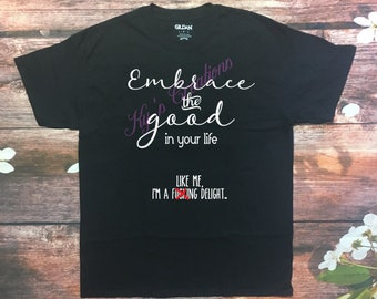 Embrace the good in your life shirt; sarcastic tshirt; funny tshirt with foul language; embrace the good, like me, I'm a delight.