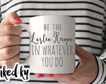 Be the Leslie Knope in whatever you do, 11 oz or 15 oz, Ceramic Coffee Mug, quote mug, parks and recreation, gift for friend, parks and rec