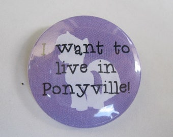 "I want to live in Ponyville MLP - 1.25"" or 1.5"" - Pinback Button - Magnet - Keychain - My Little Pony My Little Ponies Brony Bronies"