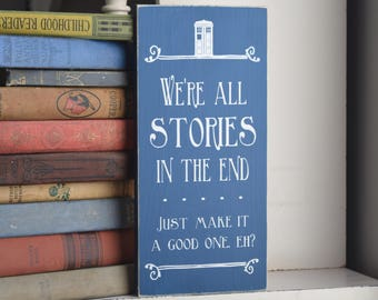 """Doctor Who Quote: """"We're all stories in the end . . . Just make it a good one, eh?"""" 12"""" x 5.5""""  Wooden Sign Wood Plaque Dr. Who"""