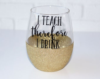 Teacher Wine Glass / Christmas Gift for Teacher / I Teach Therefore I Drink Wine Glass / Gifts for Teachers / Teacher Appreciation Gift
