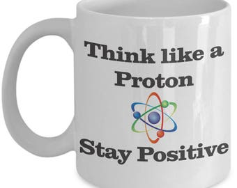 Think Like a Proton Stay Positive Chemistry Mug Present Birthday Funny