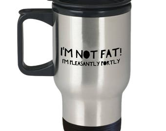 Funny Gift  I'm Not Fat! I'm Pleasantly Portly  Travel Mug  Stainless Steel