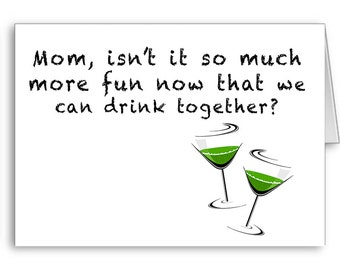 Funny Card, Mom Birthday, Party Mom, From Daughter, From Son, Mom isn't it much more fun now that we can drink together?