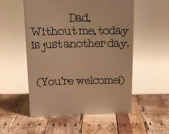 """Handmade """"Dad, without me/us, today is just another day. You're welcome!"""" Greeting Card; Father's Day Card"""