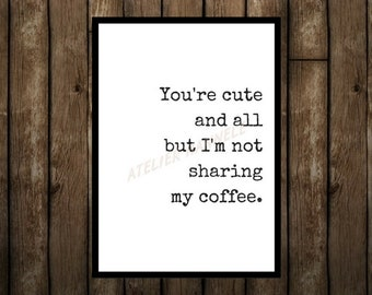 You're cute and all but I'm not sharing my coffee, digital prints, instant pdf downloads, pdf quotes, jpg downloads, funny coffee quotes