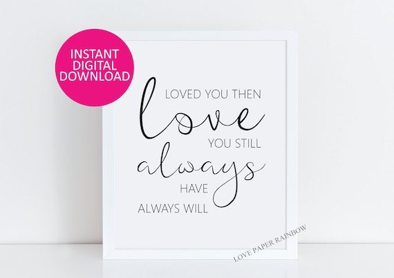 Loved you then, Love you Still, Always Have, Always Will, love quote, wedding gift, wedding quote, birthday gift, anniversary gift