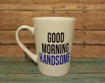 Good Morning Handsome Mug, gift for him, birthday gift, anniversary gift, valentine's day gift