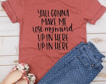 Y'all Gonna Make Me Lose My Mind// Mom Shirt// Gift for Mom// Funny Mom Shirt