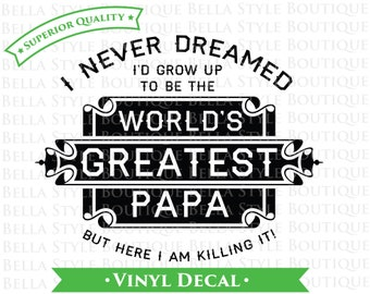 I Never Dreamed I'd Grow Up To Be The World's Greatest PAPA - Father's Day - Best Dad Ever VINYL DECAL