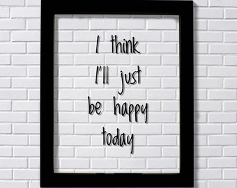 I think I'll just be happy today - Floating Quote - Happiness Motivation Inspiration Fun Sign Funny - Carpe Diem - Seize the day