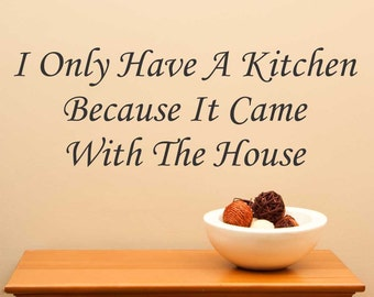 I Only Have A Kitchen Because It Came With The House... Vinyl Wall Decal Sticker Home Decor Sharp