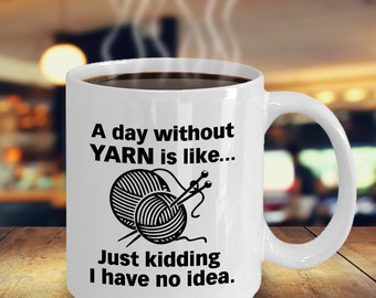 Funny Knitting Coffee Mug, A Day Without Yarn Like...Perfect Gifts For Knitters, Wife, Mom, Grandmother or Her, Wedding Anniversary Gifts