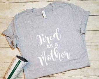 Tired as a Mother, Motherhood Shirt, Tired Mom, Mom Tired, Mom Life Shirt, Trendy Mom Shirt, Cool Mom Shirt, Funny Mom Shirt