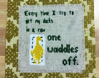 Every time I try to get my ducks in a row one waddles off: Crossstich