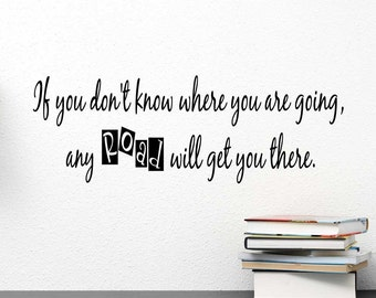 If you don't know where you are going any road will get you. wall vinyl Alice in Wonderland  inspired Vinyl Wall Decal Quote Stencil Art