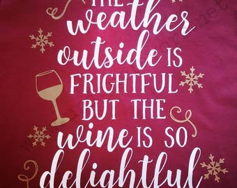 Weather outside is frightful but the wine is so delightful shirt. Other colors available! T-shirts, V-necks, Sweatshirts and more!